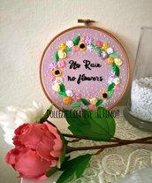 Ricamo in telaio - embroidery - tema floreale con frase centrale - No Rain No Flowers - Niente pioggia, niente fiori - margherite, rose, girasoli ecc.
