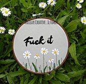 Ricamo in telaio - embroidery - tema floreale - Fuck it - con margherite - idea regalo kawaii handmade
