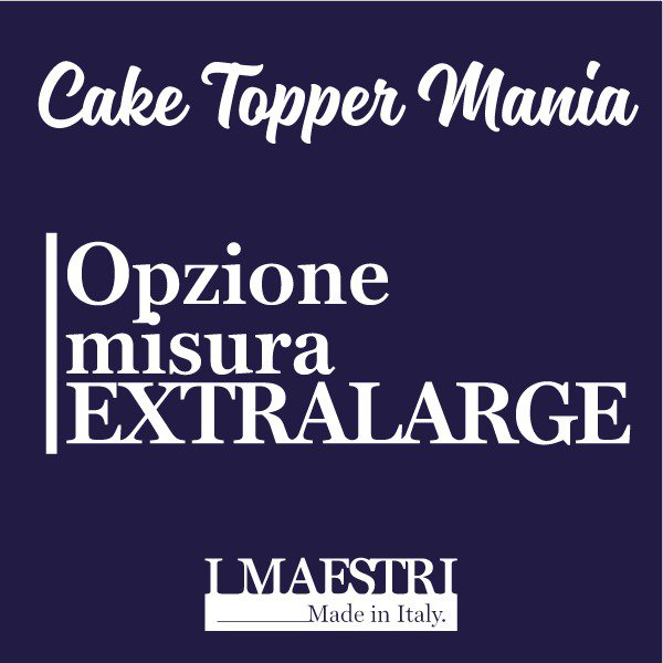 Upgrade misura EXTRA LARGE cake topper - I Maestri Made in Italy