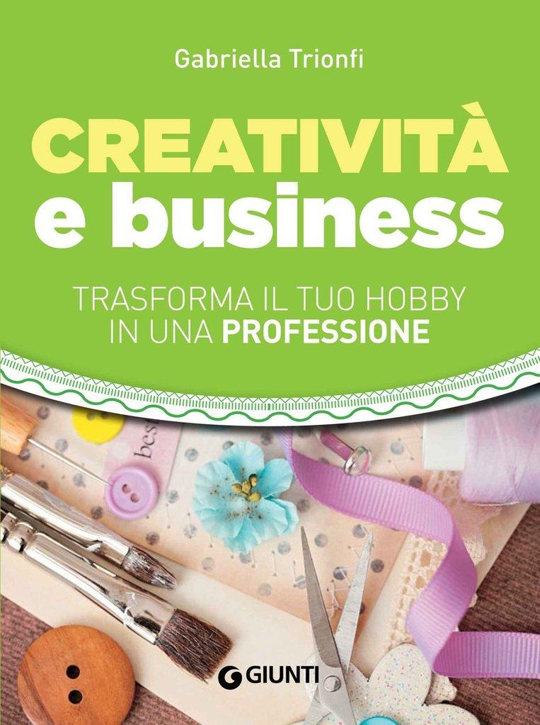 Libro Creatività e Business - Trasforma il tuo hobby in una professione